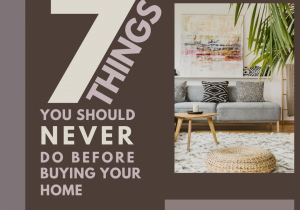 Saying 7 Things you should never do before buying your home